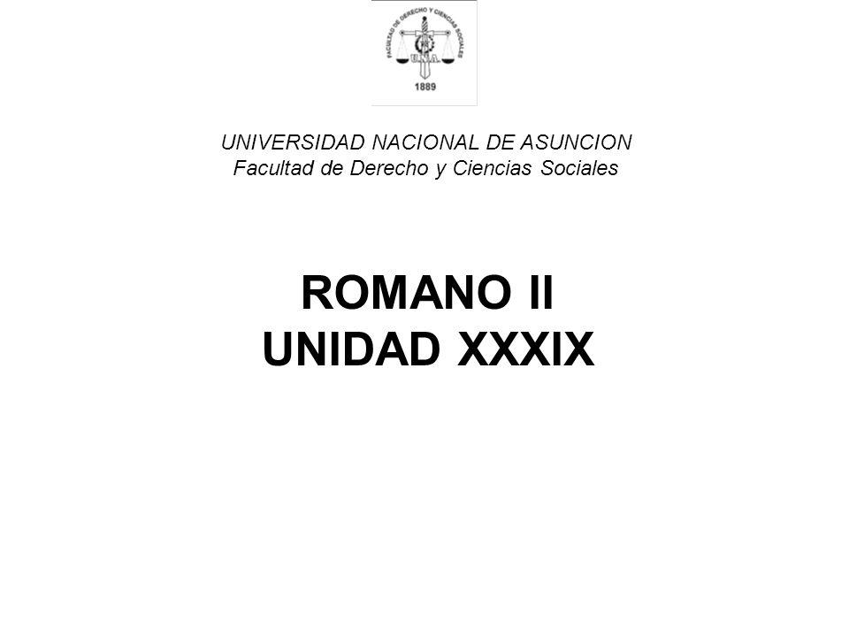 UNIVERSIDAD NACIONAL DE ASUNCION Facultad de Derecho y Ciencias Sociales ROMANO II UNIDAD XXXIX