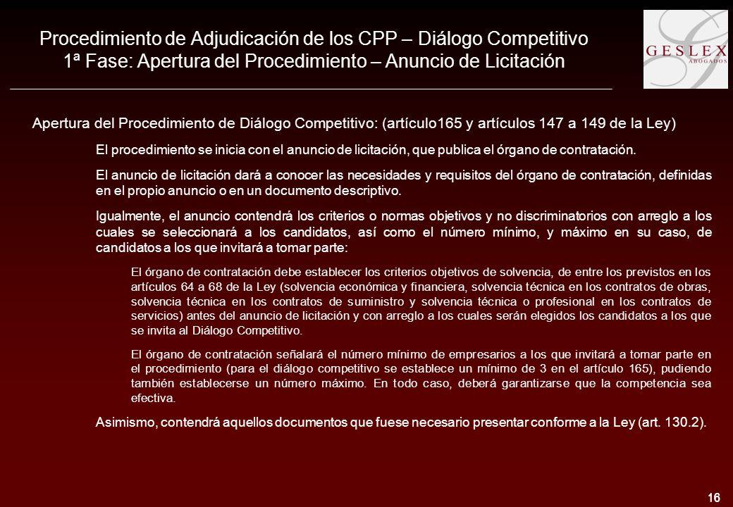 16 Procedimiento de Adjudicación de los CPP – Diálogo Competitivo 1ª Fase: Apertura del Procedimiento – Anuncio de Licitación Apertura del Procedimiento de Diálogo Competitivo: (artículo165 y artículos 147 a 149 de la Ley) El procedimiento se inicia con el anuncio de licitación, que publica el órgano de contratación.