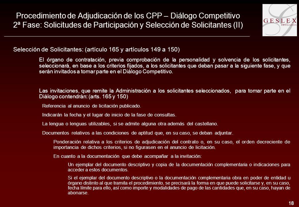 18 Procedimiento de Adjudicación de los CPP – Diálogo Competitivo 2ª Fase: Solicitudes de Participación y Selección de Solicitantes (II) Selección de Solicitantes: (artículo 165 y artículos 149 a 150) El órgano de contratación, previa comprobación de la personalidad y solvencia de los solicitantes, seleccionará, en base a los criterios fijados, a los solicitantes que deban pasar a la siguiente fase, y que serán invitados a tomar parte en el Diálogo Competitivo.