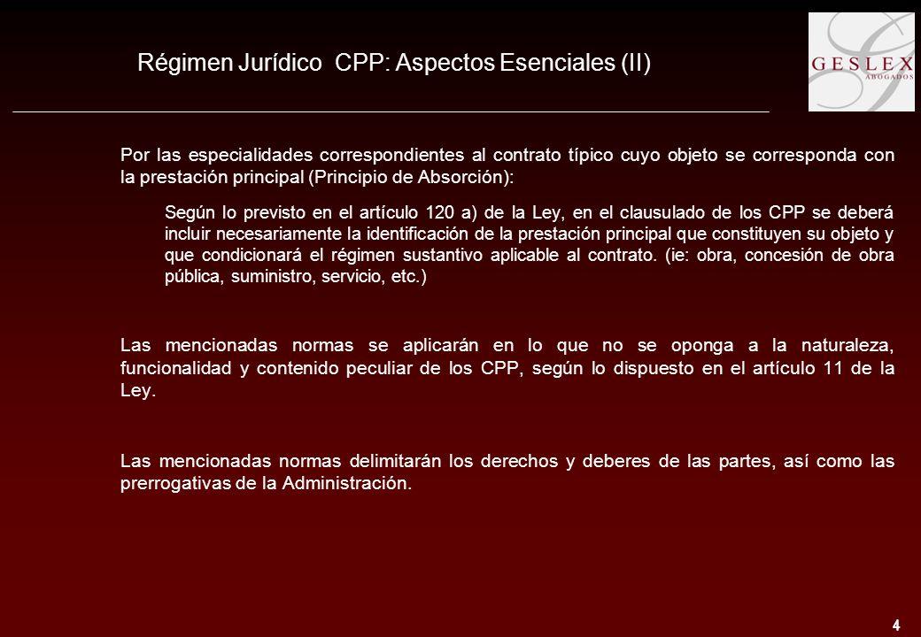 4 4 Régimen Jurídico CPP: Aspectos Esenciales (II) Por las especialidades correspondientes al contrato típico cuyo objeto se corresponda con la prestación principal (Principio de Absorción): Según lo previsto en el artículo 120 a) de la Ley, en el clausulado de los CPP se deberá incluir necesariamente la identificación de la prestación principal que constituyen su objeto y que condicionará el régimen sustantivo aplicable al contrato.