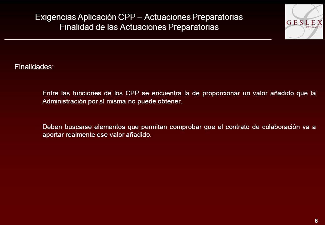8 8 Exigencias Aplicación CPP – Actuaciones Preparatorias Finalidad de las Actuaciones Preparatorias Finalidades: Entre las funciones de los CPP se encuentra la de proporcionar un valor añadido que la Administración por sí misma no puede obtener.