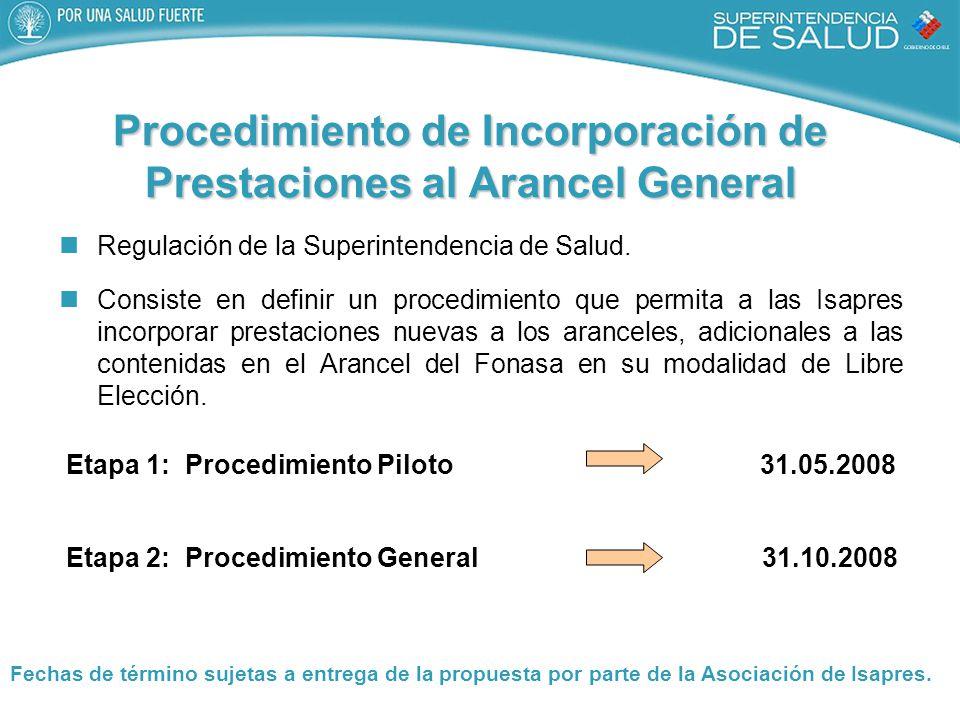 Etapa 1: Procedimiento Piloto 31.05.2008 Etapa 2: Procedimiento General 31.10.2008 Procedimiento de Incorporación de Prestaciones al Arancel General Regulación de la Superintendencia de Salud.