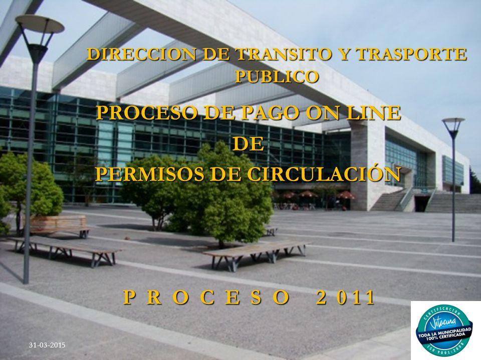 DIRECCION DE TRANSITO Y TRASPORTE PUBLICO PROCESO DE PAGO ON LINE DE PERMISOS DE CIRCULACIÓN P R O C E S O 2 0 1 1 31-03-2015