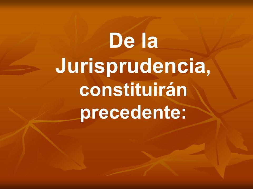 De la Jurisprudencia, constituirán precedente:
