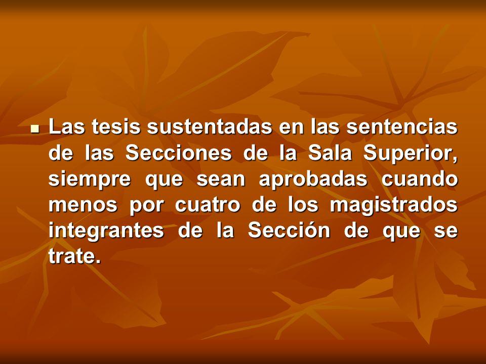 Las tesis sustentadas en las sentencias de las Secciones de la Sala Superior, siempre que sean aprobadas cuando menos por cuatro de los magistrados integrantes de la Sección de que se trate.