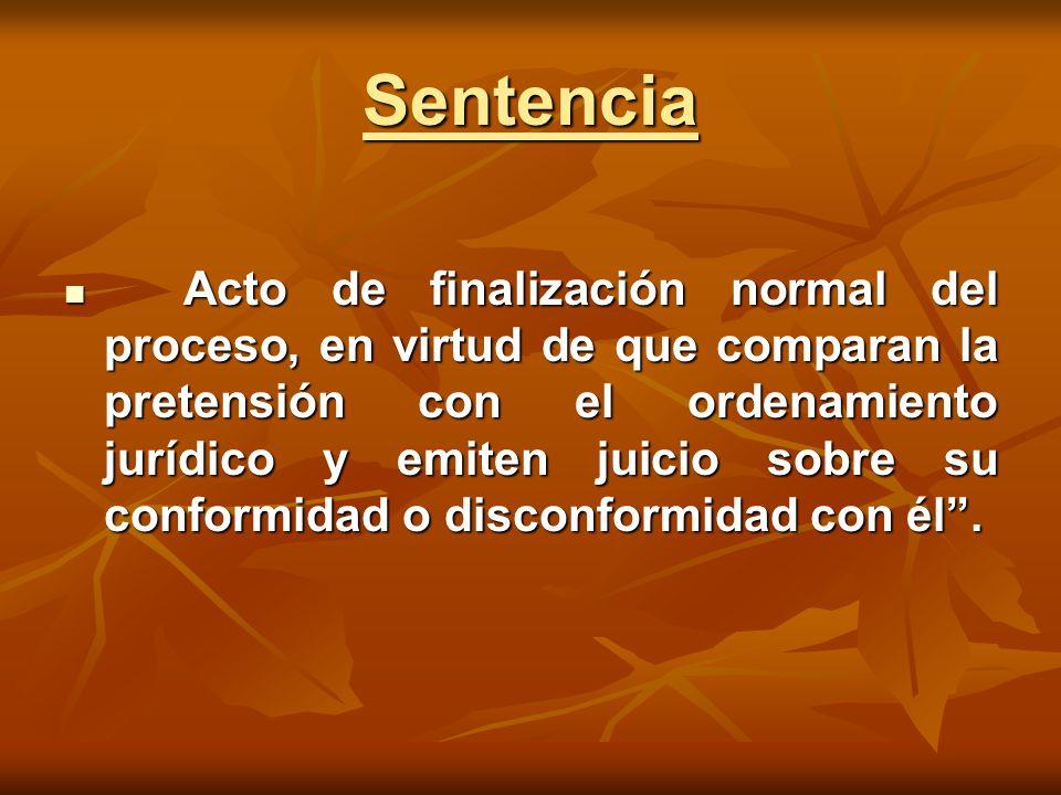 Sentencia Acto de finalización normal del proceso, en virtud de que comparan la pretensión con el ordenamiento jurídico y emiten juicio sobre su conformidad o disconformidad con él .