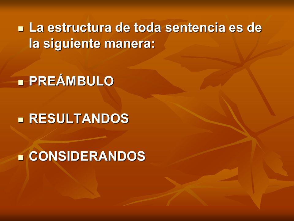 La estructura de toda sentencia es de la siguiente manera: La estructura de toda sentencia es de la siguiente manera: PREÁMBULO PREÁMBULO RESULTANDOS RESULTANDOS CONSIDERANDOS CONSIDERANDOS