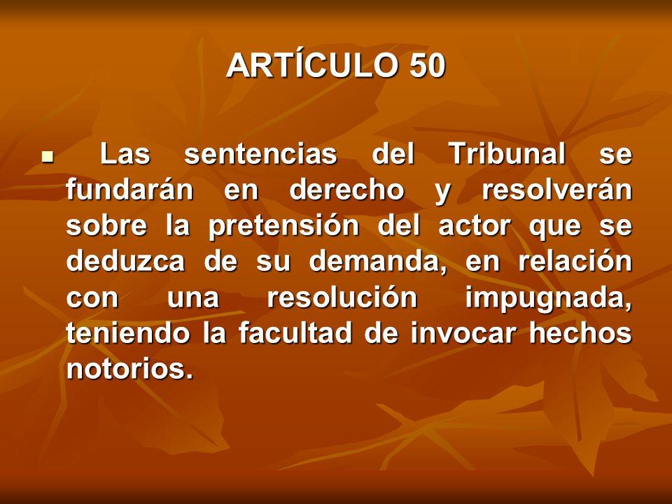 ARTÍCULO 50 Las sentencias del Tribunal se fundarán en derecho y resolverán sobre la pretensión del actor que se deduzca de su demanda, en relación con una resolución impugnada, teniendo la facultad de invocar hechos notorios.
