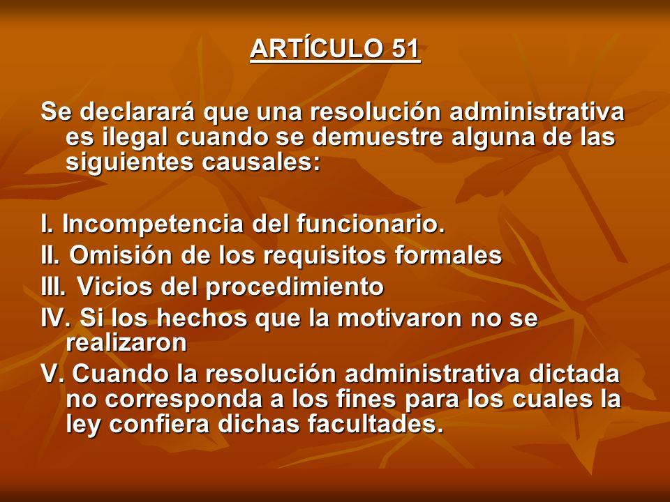 ARTÍCULO 51 Se declarará que una resolución administrativa es ilegal cuando se demuestre alguna de las siguientes causales: I.
