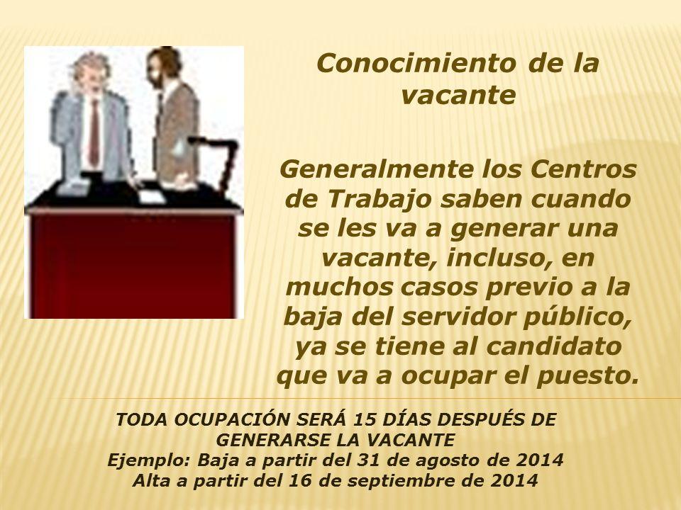 Conocimiento de la vacante Generalmente los Centros de Trabajo saben cuando se les va a generar una vacante, incluso, en muchos casos previo a la baja del servidor público, ya se tiene al candidato que va a ocupar el puesto.