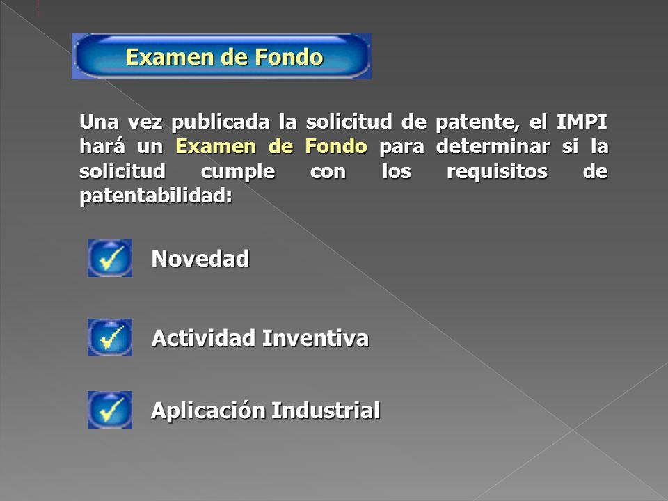 Una vez publicada la solicitud de patente, el IMPI hará un Examen de Fondo para determinar si la solicitud cumple con los requisitos de patentabilidad: Examen de Fondo Novedad Aplicación Industrial Actividad Inventiva