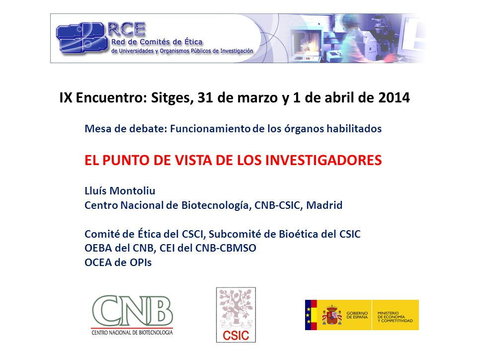 IX Encuentro: Sitges, 31 de marzo y 1 de abril de 2014 Mesa de debate: Funcionamiento de los órganos habilitados EL PUNTO DE VISTA DE LOS INVESTIGADORES Lluís Montoliu Centro Nacional de Biotecnología, CNB-CSIC, Madrid Comité de Ética del CSCI, Subcomité de Bioética del CSIC OEBA del CNB, CEI del CNB-CBMSO OCEA de OPIs