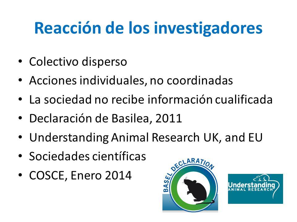 Reacción de los investigadores Colectivo disperso Acciones individuales, no coordinadas La sociedad no recibe información cualificada Declaración de Basilea, 2011 Understanding Animal Research UK, and EU Sociedades científicas COSCE, Enero 2014