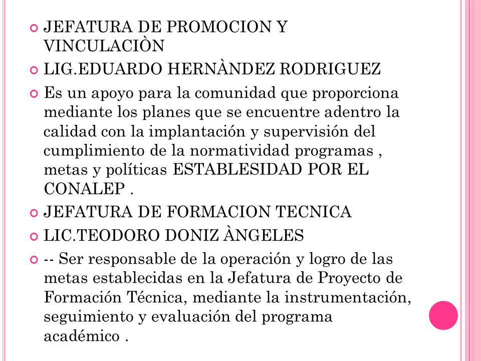 JEFATURA DE PROMOCION Y VINCULACIÒN LIG.EDUARDO HERNÀNDEZ RODRIGUEZ Es un apoyo para la comunidad que proporciona mediante los planes que se encuentre adentro la calidad con la implantación y supervisión del cumplimiento de la normatividad programas, metas y políticas ESTABLESIDAD POR EL CONALEP.