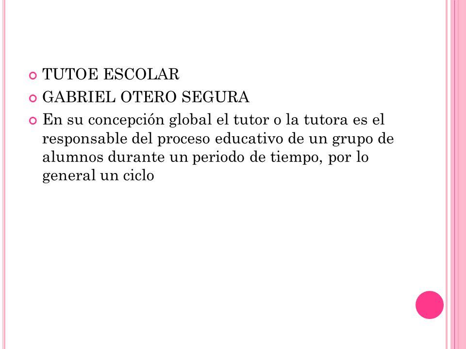 GABRIEL OTERO SEGURA En su concepción global el tutor o la tutora es el responsable del proceso educativo de un grupo de alumnos durante un periodo de tiempo, por lo general un ciclo