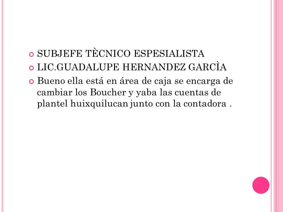 SUBJEFE TÈCNICO ESPESIALISTA LIC.GUADALUPE HERNANDEZ GARCÌA Bueno ella está en área de caja se encarga de cambiar los Boucher y yaba las cuentas de plantel huixquilucan junto con la contadora.