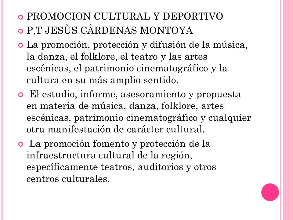 PROMOCION CULTURAL Y DEPORTIVO P,T JESÙS CÀRDENAS MONTOYA La promoción, protección y difusión de la música, la danza, el folklore, el teatro y las artes escénicas, el patrimonio cinematográfico y la cultura en su más amplio sentido.