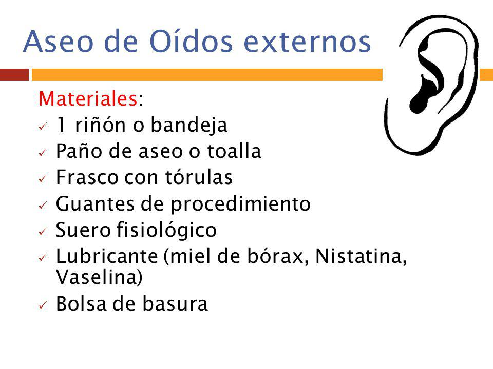 Aseo de Oídos externos Materiales: 1 riñón o bandeja Paño de aseo o toalla Frasco con tórulas Guantes de procedimiento Suero fisiológico Lubricante (m