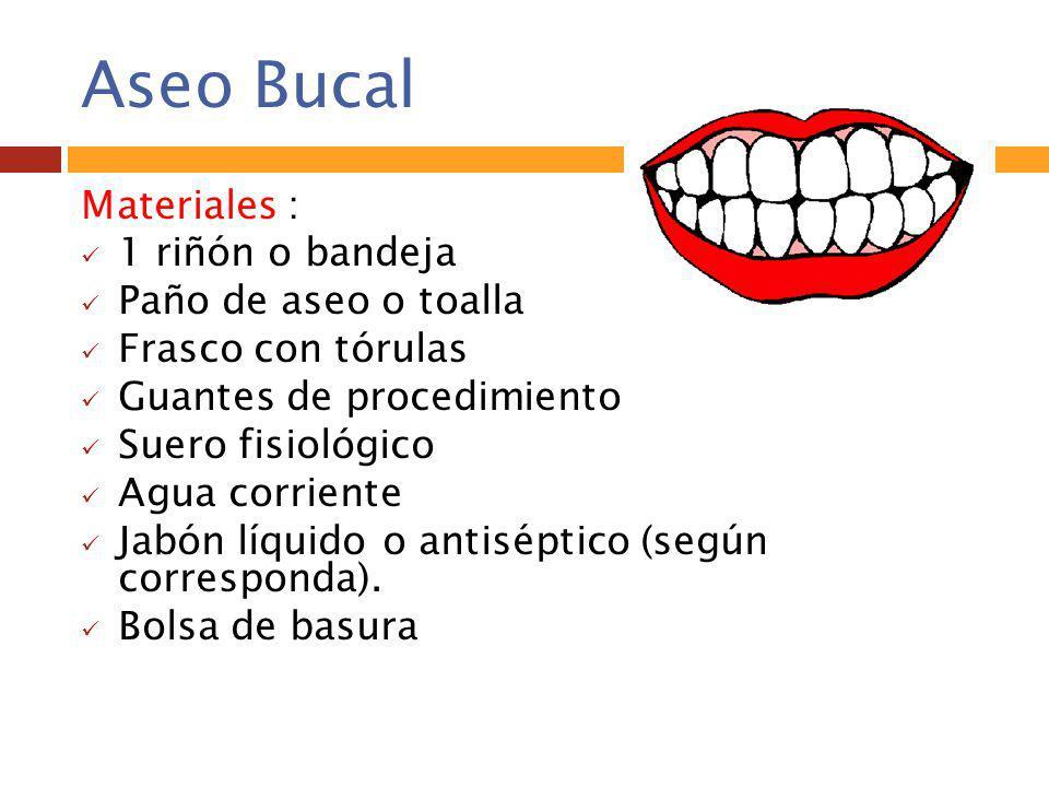Aseo Bucal Materiales : 1 riñón o bandeja Paño de aseo o toalla Frasco con tórulas Guantes de procedimiento Suero fisiológico Agua corriente Jabón líq
