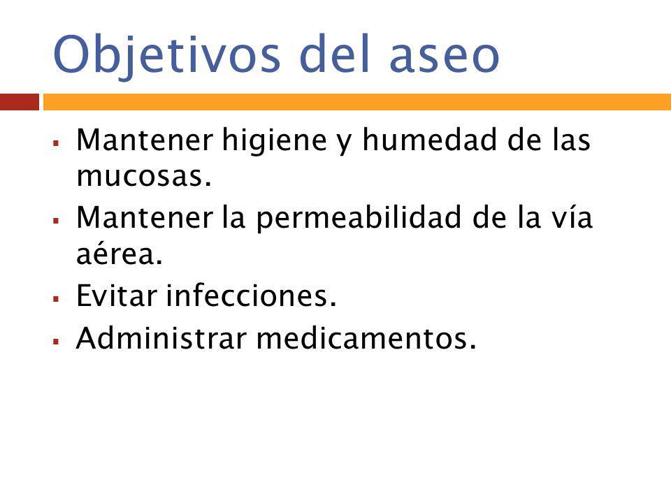 Objetivos del aseo  Mantener higiene y humedad de las mucosas.  Mantener la permeabilidad de la vía aérea.  Evitar infecciones.  Administrar medic