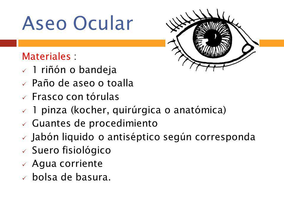 Aseo Ocular Materiales : 1 riñón o bandeja Paño de aseo o toalla Frasco con tórulas 1 pinza (kocher, quirúrgica o anatómica) Guantes de procedimiento