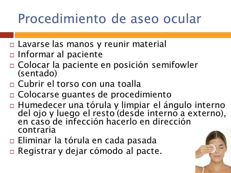 Procedimiento de aseo ocular  Lavarse las manos y reunir material  Informar al paciente  Colocar la paciente en posición semifowler (sentado)  Cub