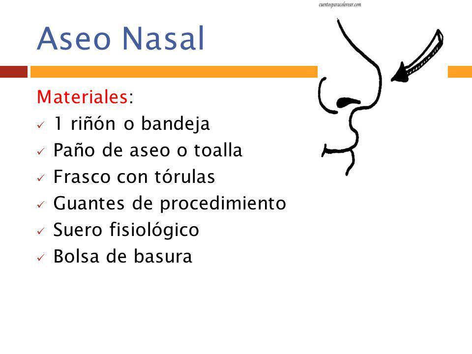 Aseo Nasal Materiales: 1 riñón o bandeja Paño de aseo o toalla Frasco con tórulas Guantes de procedimiento Suero fisiológico Bolsa de basura