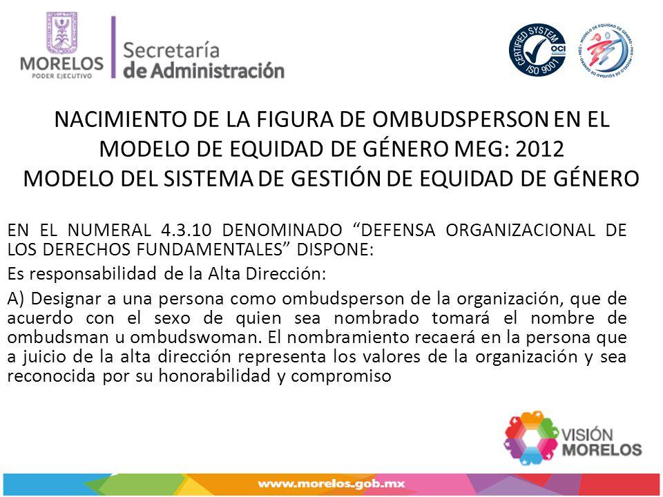 NACIMIENTO DE LA FIGURA DE OMBUDSPERSON EN EL MODELO DE EQUIDAD DE GÉNERO MEG: 2012 MODELO DEL SISTEMA DE GESTIÓN DE EQUIDAD DE GÉNERO EN EL NUMERAL 4.3.10 DENOMINADO DEFENSA ORGANIZACIONAL DE LOS DERECHOS FUNDAMENTALES DISPONE: Es responsabilidad de la Alta Dirección: A) Designar a una persona como ombudsperson de la organización, que de acuerdo con el sexo de quien sea nombrado tomará el nombre de ombudsman u ombudswoman.