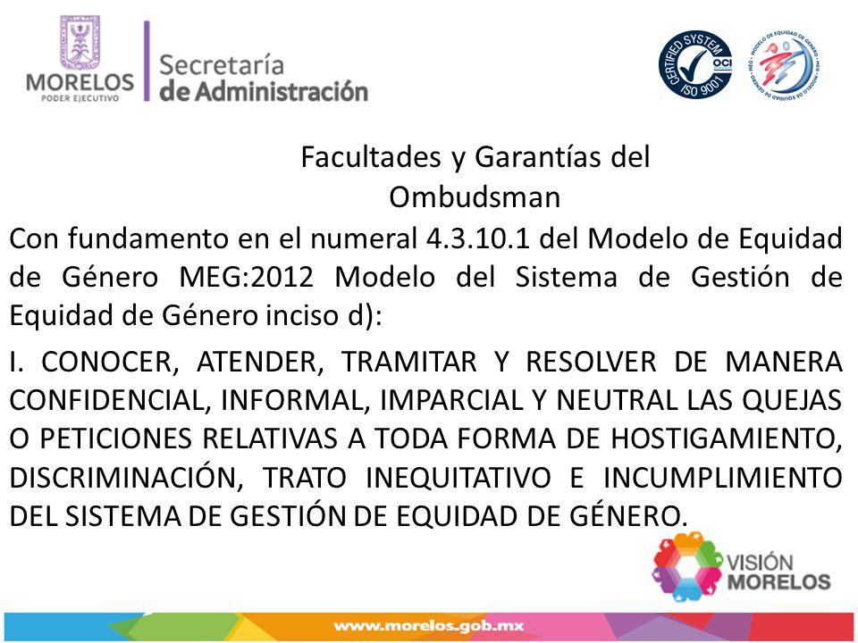 Facultades y Garantías del Ombudsman Con fundamento en el numeral 4.3.10.1 del Modelo de Equidad de Género MEG:2012 Modelo del Sistema de Gestión de Equidad de Género inciso d): I.