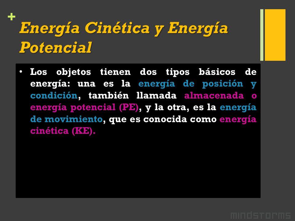 + Energía Cinética y Energía Potencial Los objetos tienen dos tipos básicos de energía: una es la energía de posición y condición, también llamada almacenada o energía potencial (PE), y la otra, es la energía de movimiento, que es conocida como energía cinética (KE).