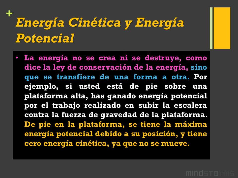 + Energía Cinética y Energía Potencial La energía no se crea ni se destruye, como dice la ley de conservación de la energía, sino que se transfiere de una forma a otra.