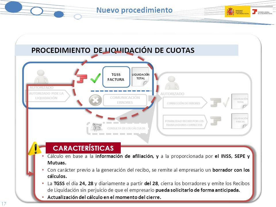 17 Nuevo procedimiento PROCEDIMIENTO DE LIQUIDACIÓN DE CUOTAS CORRECCIÓN DE ERRORES POSIBILIDAD RECIBO POR LOS TRABAJADORES CORRECTOS AUTORIZADO PIDE LA LIQUIDACIÓN AUTORIZADO CARACTERÍSTICAS Cálculo en base a la información de afiliación, y a la proporcionada por el INSS, SEPE y Mutuas.