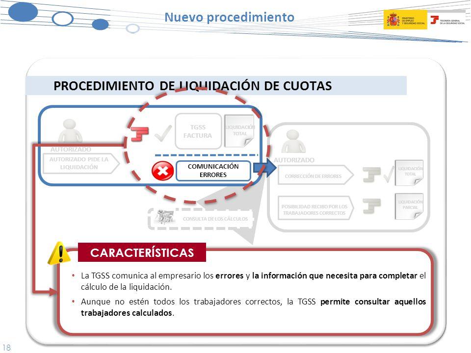18 Nuevo procedimiento PROCEDIMIENTO DE LIQUIDACIÓN DE CUOTAS CORRECCIÓN DE ERRORES POSIBILIDAD RECIBO POR LOS TRABAJADORES CORRECTOS AUTORIZADO PIDE LA LIQUIDACIÓN AUTORIZADO La TGSS comunica al empresario los errores y la información que necesita para completar el cálculo de la liquidación.