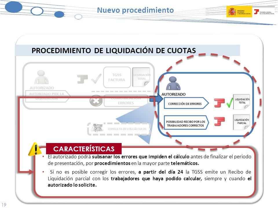 19 TGSS FACTURA COMUNICACIÓN ERRORES Nuevo procedimiento PROCEDIMIENTO DE LIQUIDACIÓN DE CUOTAS CORRECCIÓN DE ERRORES POSIBILIDAD RECIBO POR LOS TRABAJADORES CORRECTOS LIQUIDACIÓN TOTAL LIQUIDACIÓN PARCIAL AUTORIZADO PIDE LA LIQUIDACIÓN AUTORIZADO El autorizado podrá subsanar los errores que impiden el cálculo antes de finalizar el periodo de presentación, por procedimientos en la mayor parte telemáticos.
