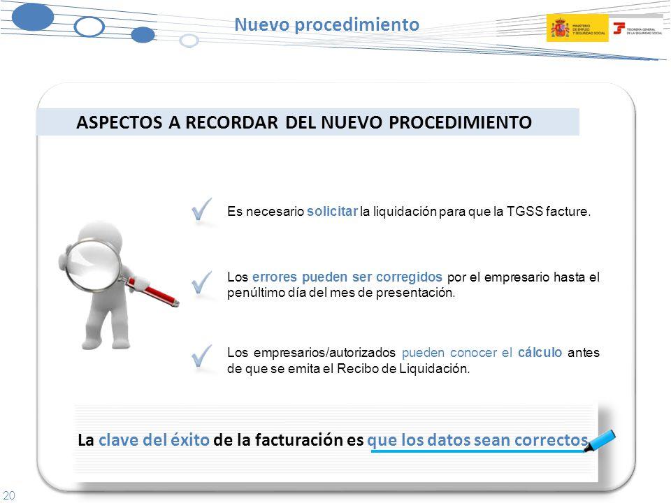 20 Nuevo procedimiento ASPECTOS A RECORDAR DEL NUEVO PROCEDIMIENTO La clave del éxito de la facturación es que los datos sean correctos Es necesario solicitar la liquidación para que la TGSS facture.