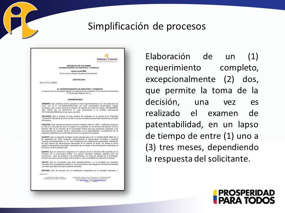 Simplificación de procesos Elaboración de un (1) requerimiento completo, excepcionalmente (2) dos, que permite la toma de la decisión, una vez es realizado el examen de patentabilidad, en un lapso de tiempo de entre (1) uno a (3) tres meses, dependiendo la respuesta del solicitante.