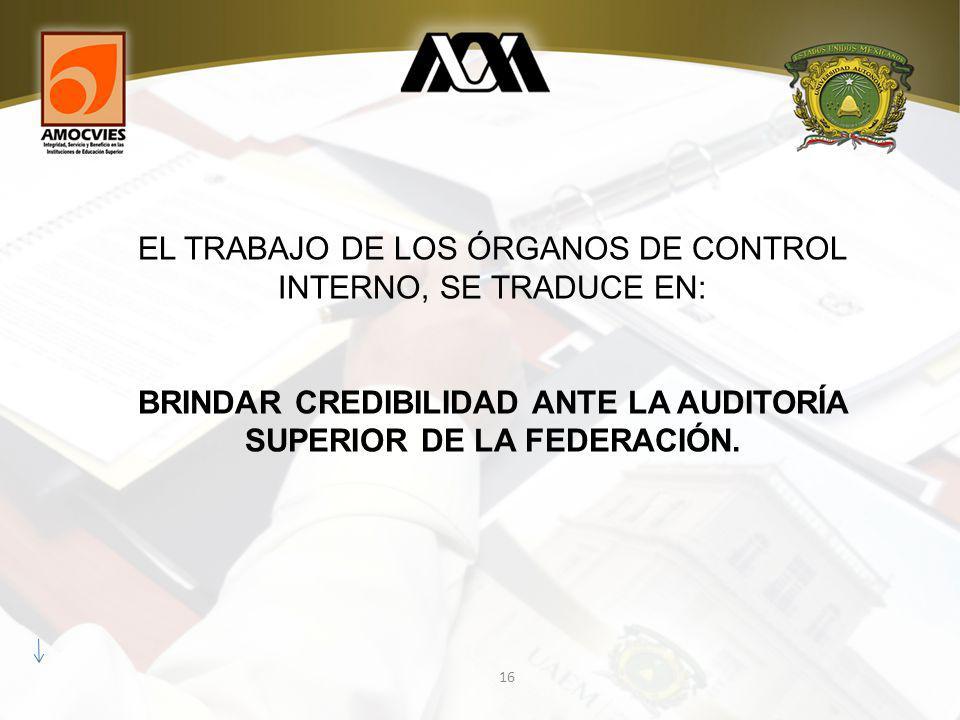 16 EL TRABAJO DE LOS ÓRGANOS DE CONTROL INTERNO, SE TRADUCE EN: BRINDAR CREDIBILIDAD ANTE LA AUDITORÍA SUPERIOR DE LA FEDERACIÓN.