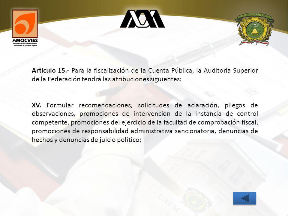 Artículo 15.- Para la fiscalización de la Cuenta Pública, la Auditoría Superior de la Federación tendrá las atribuciones siguientes: XV.