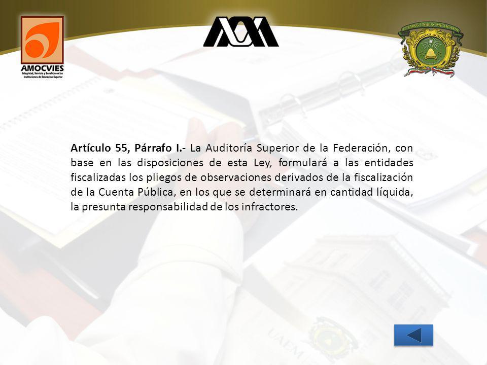 Artículo 55, Párrafo I.- La Auditoría Superior de la Federación, con base en las disposiciones de esta Ley, formulará a las entidades fiscalizadas los pliegos de observaciones derivados de la fiscalización de la Cuenta Pública, en los que se determinará en cantidad líquida, la presunta responsabilidad de los infractores.