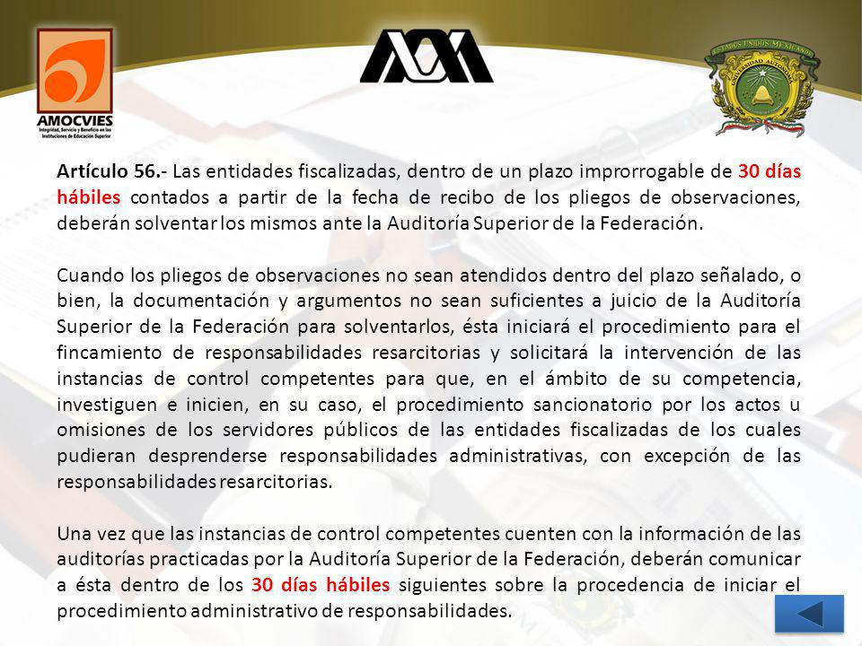 Artículo 56.- Las entidades fiscalizadas, dentro de un plazo improrrogable de 30 días hábiles contados a partir de la fecha de recibo de los pliegos de observaciones, deberán solventar los mismos ante la Auditoría Superior de la Federación.