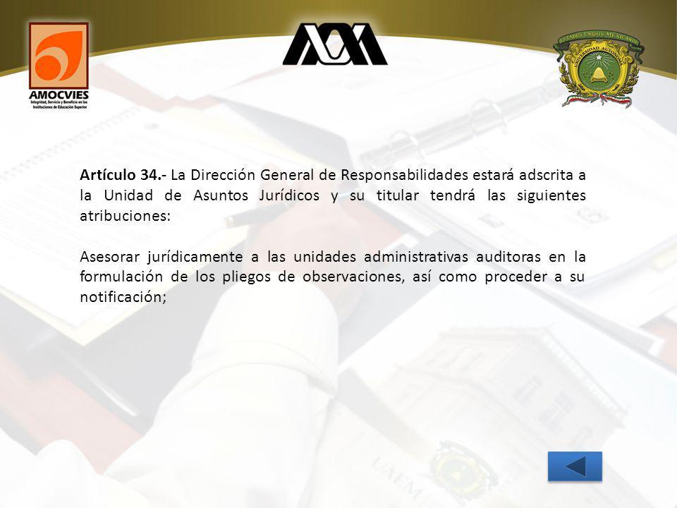 Artículo 34.- La Dirección General de Responsabilidades estará adscrita a la Unidad de Asuntos Jurídicos y su titular tendrá las siguientes atribuciones: Asesorar jurídicamente a las unidades administrativas auditoras en la formulación de los pliegos de observaciones, así como proceder a su notificación;
