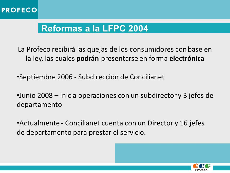 Reformas a la LFPC 2004 La Profeco recibirá las quejas de los consumidores con base en la ley, las cuales podrán presentarse en forma electrónica Septiembre 2006 - Subdirección de Concilianet Junio 2008 – Inicia operaciones con un subdirector y 3 jefes de departamento Actualmente - Concilianet cuenta con un Director y 16 jefes de departamento para prestar el servicio.