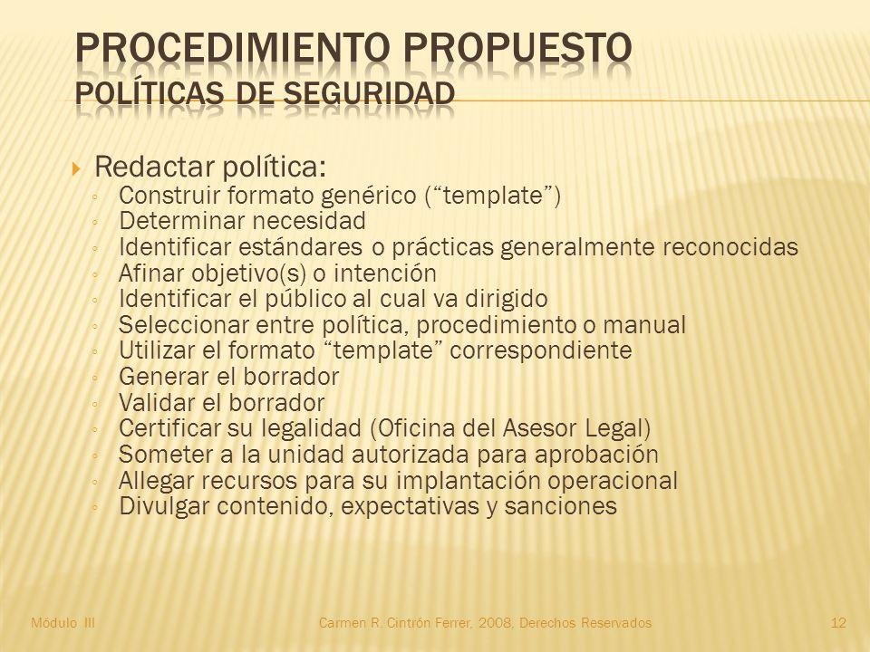  Redactar política: ◦ Construir formato genérico ( template ) ◦ Determinar necesidad ◦ Identificar estándares o prácticas generalmente reconocidas ◦ Afinar objetivo(s) o intención ◦ Identificar el público al cual va dirigido ◦ Seleccionar entre política, procedimiento o manual ◦ Utilizar el formato template correspondiente ◦ Generar el borrador ◦ Validar el borrador ◦ Certificar su legalidad (Oficina del Asesor Legal) ◦ Someter a la unidad autorizada para aprobación ◦ Allegar recursos para su implantación operacional ◦ Divulgar contenido, expectativas y sanciones 12Módulo IIICarmen R.