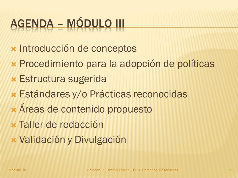  Introducción de conceptos  Procedimiento para la adopción de políticas  Estructura sugerida  Estándares y/o Prácticas reconocidas  Áreas de contenido propuesto  Taller de redacción  Validación y Divulgación 2Carmen R.