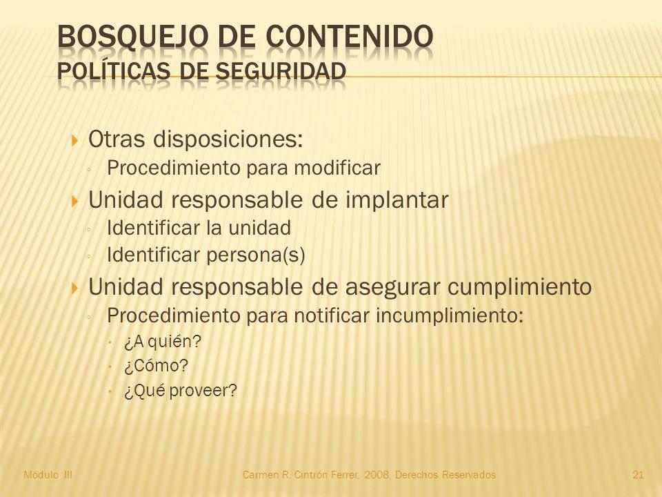  Otras disposiciones: ◦ Procedimiento para modificar  Unidad responsable de implantar ◦ Identificar la unidad ◦ Identificar persona(s)  Unidad responsable de asegurar cumplimiento ◦ Procedimiento para notificar incumplimiento:  ¿A quién.