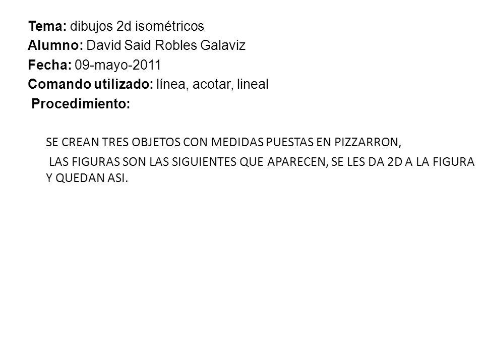 REPORTE DE PRACTICA.301 Tema: dibujos 2d isométricos Alumno: David Said Robles Galaviz Fecha: 09-mayo-2011 Comando utilizado: línea, acotar, lineal Procedimiento: SE CREAN TRES OBJETOS CON MEDIDAS PUESTAS EN PIZZARRON, LAS FIGURAS SON LAS SIGUIENTES QUE APARECEN, SE LES DA 2D A LA FIGURA Y QUEDAN ASI.