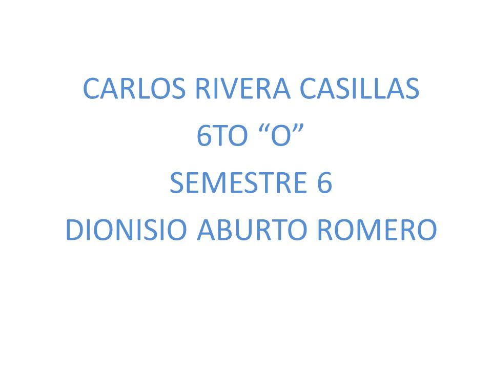 CARLOS RIVERA CASILLAS 6TO O SEMESTRE 6 DIONISIO ABURTO ROMERO