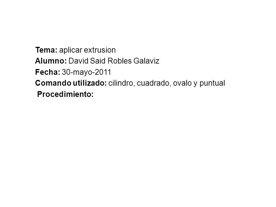 REPORTE DE PRACTICA.305 Tema: aplicar extrusion Alumno: David Said Robles Galaviz Fecha: 30-mayo-2011 Comando utilizado: cilindro, cuadrado, ovalo y puntual Procedimiento: