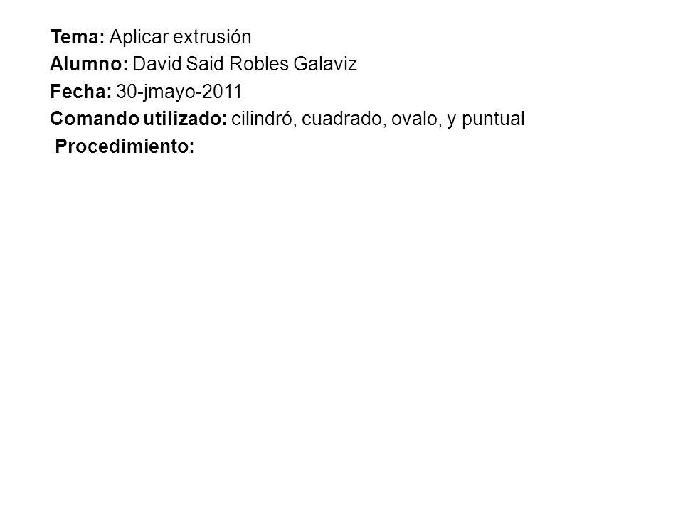REPORTE DE PRACTICA.307 Tema: Aplicar extrusión Alumno: David Said Robles Galaviz Fecha: 30-jmayo-2011 Comando utilizado: cilindró, cuadrado, ovalo, y puntual Procedimiento: