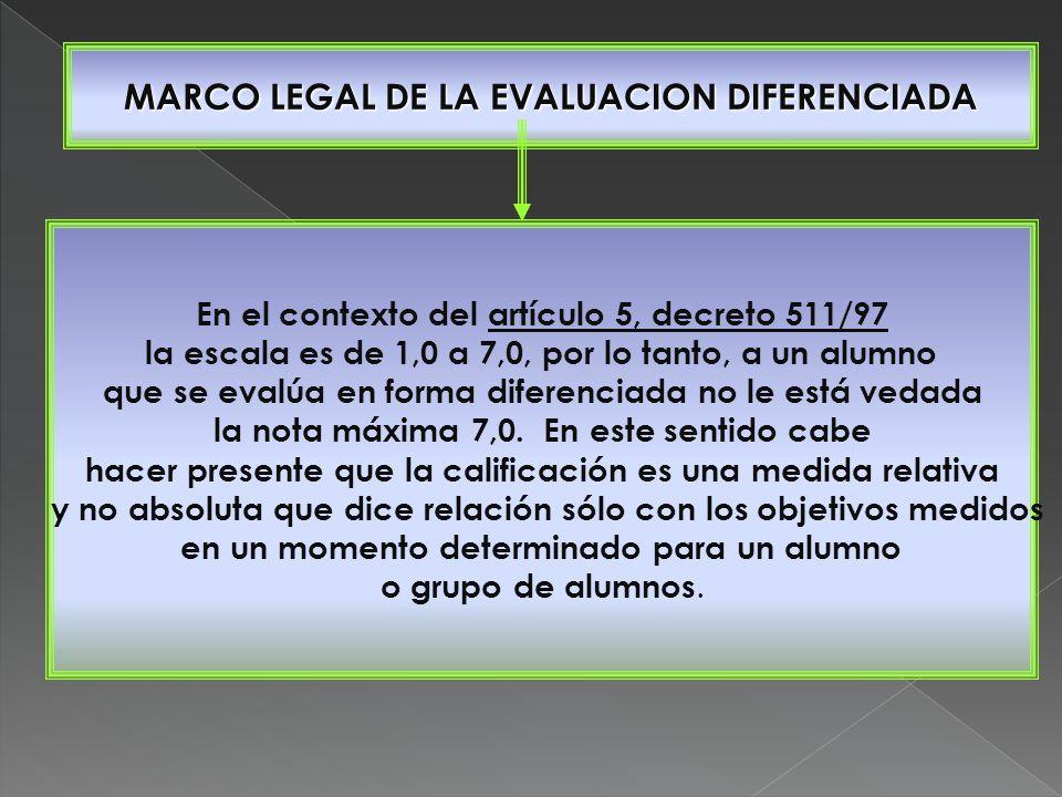 MARCO LEGAL DE LA EVALUACION DIFERENCIADA En el contexto del artículo 5, decreto 511/97 la escala es de 1,0 a 7,0, por lo tanto, a un alumno que se evalúa en forma diferenciada no le está vedada la nota máxima 7,0.